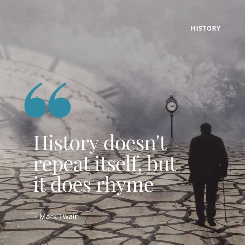 History doesn't repeat itself, but it does rhyme - Mark Twain